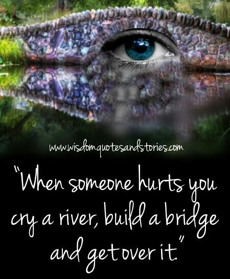 When someone #hurts you #cry a #river, #build a #bridge, and get over it.