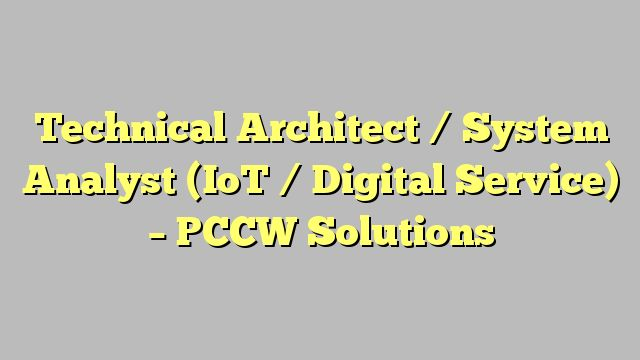 Technical Architect / System Analyst (IoT / Digital Service) - PCCW Solutions
