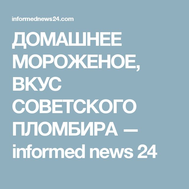 ДОМАШНЕЕ МОРОЖЕНОЕ, ВКУС СОВЕТСКОГО ПЛОМБИРА — informed news 24