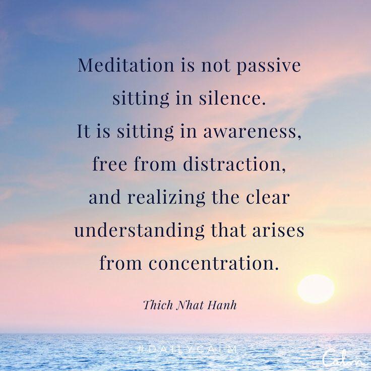 La meditación no es sentarse pasivamente en silencio, es sentarse en completa atención, libre de cualquier distracción, siendo consciente del entendimiento que surge de la concentración