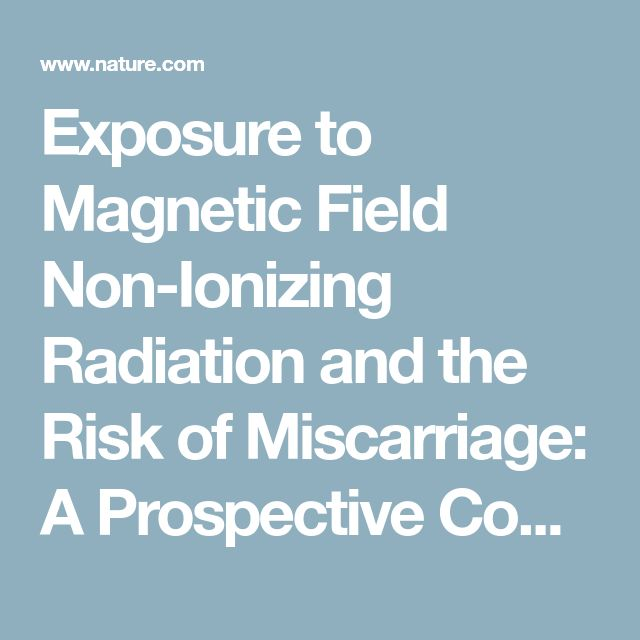 Exposure to Magnetic Field Non-Ionizing Radiation and the Risk of Miscarriage: A Prospective Cohort Study | Scientific Reports