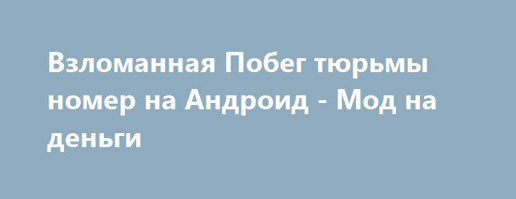 Взломанная Побег тюрьмы номер на Андроид - Мод на деньги http://android-gamerz.ru/1633-vzlomannaya-pobeg-tyurmy-nomer-na-android-mod-na-dengi.html