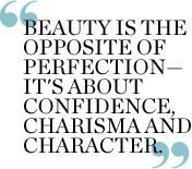 Beauty is the opposite of perfection—it's about confidence, charisma and character.