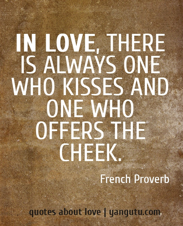 In love, there is always one who kisses and one who offers the cheek, ~ French Proverb <3 Quotes about love #quotes, #love, #sayings, https://apps.facebook.com/yangutu