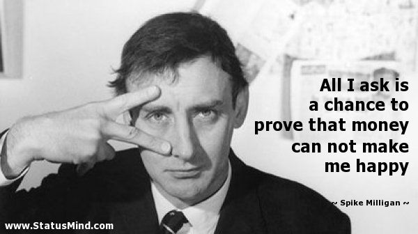 All I ask is a chance to prove that money can not make me happy - Spike Milligan…