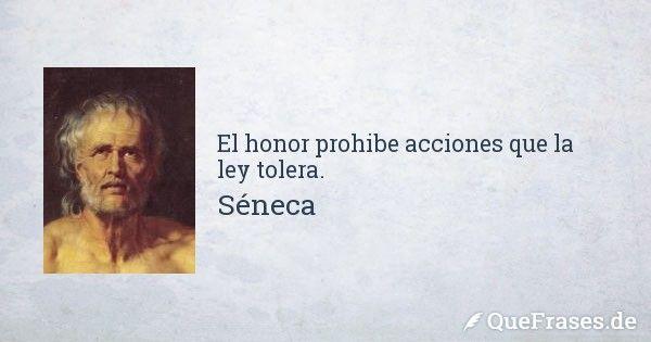 El honor prohibe acciones que la ley tolera.... - Frases de Séneca