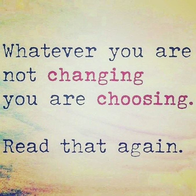 Whatever You Are Not Changing You Are Choosing Unless You Are Completely Insane You Choose It All Words Quotes Wisdom Quotes Quotable Quotes