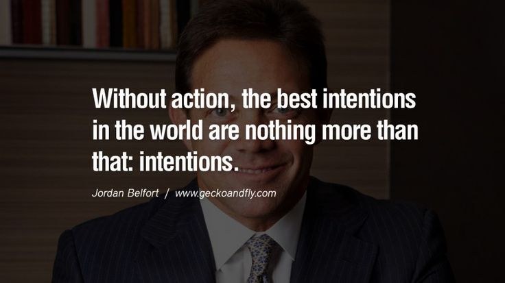 Without action, the best intentions in the world are nothing more than that: intentions. Empowering Jordan Belfort Quotes As Seen In Wolf Of...
