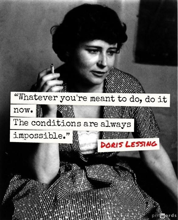 Whatever you're meant to do, do it now. The conditions are always impossible. ~Doris Lessing