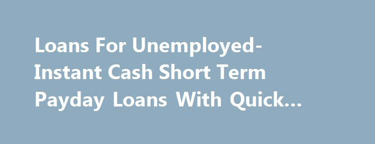 Loans For Unemployed- Instant Cash Short Term Payday Loans With Quick Approval #va #loans http://loans.remmont.com/loans-for-unemployed-instant-cash-short-term-payday-loans-with-quick-approval-va-loans/  #loans for unemployed # Welcome to Loan For Unemployed In this tough economy, where recession is at its peak has left many individuals unemployed. Consequently, they are facing financial crisis that doesn't seems to end in anytime soon. Now, how are you going to pay them off as you are left…