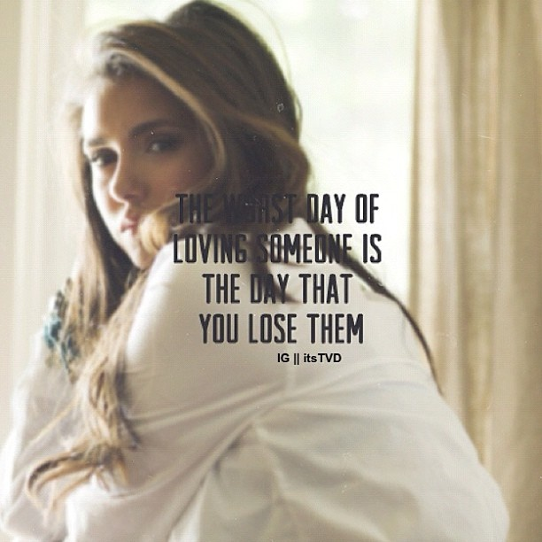 """""""The worst day of loving someone is the day that you lose them."""" -Elena Gilbert"""