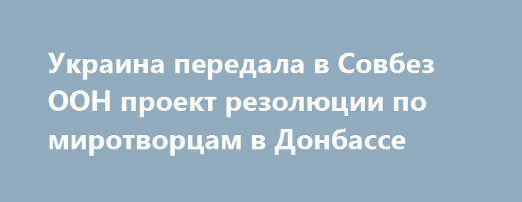 Украина передала в Совбез ООН проект резолюции по миротворцам в Донбассе https://apral.ru/2017/09/09/ukraina-peredala-v-sovbez-oon-proekt-rezolyutsii-po-mirotvortsam-v-donbasse.html  Находящаяся в ООН делегация Украины передала в Совбез этой организации подготовленный официальным Киевом проект резолюции, касающейся ввода на Донбасс миротворцев. Об этом сообщил представитель администрации Порошенко. Константин Елисеев, являющейся в администрации президента Украины заместителем её главы…