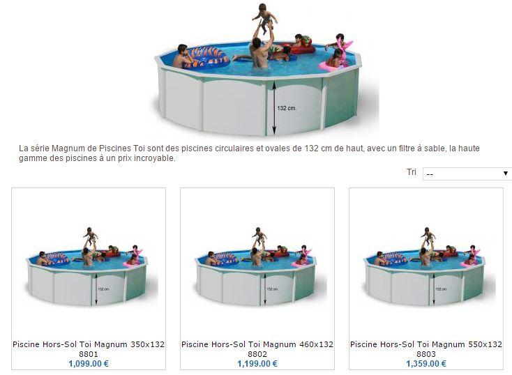 Bonjour ! On vous présente la piscine la plus économique sur le marché, de 132 cm d'hauteur. La marque Toi nous porte la série Magnum, où l'on peut choisir soit piscines rotondes comme piscines ovales. Visitez-nous et profitez de nos remises. http://www.piscinehors-sol.fr/piscine-hors-sol-toi-magnum