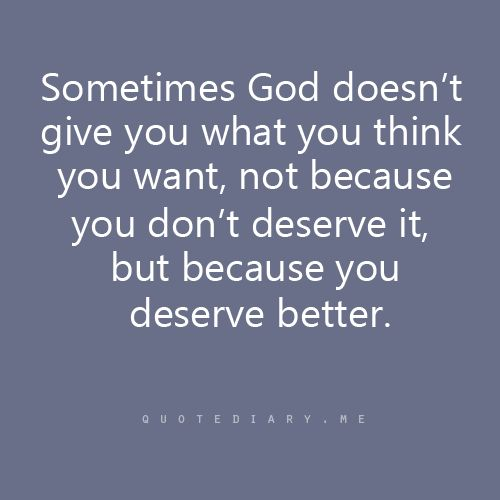 Sometimes God doesn't give you what you think you want, not because you don't deserve it, but because you deserve better.