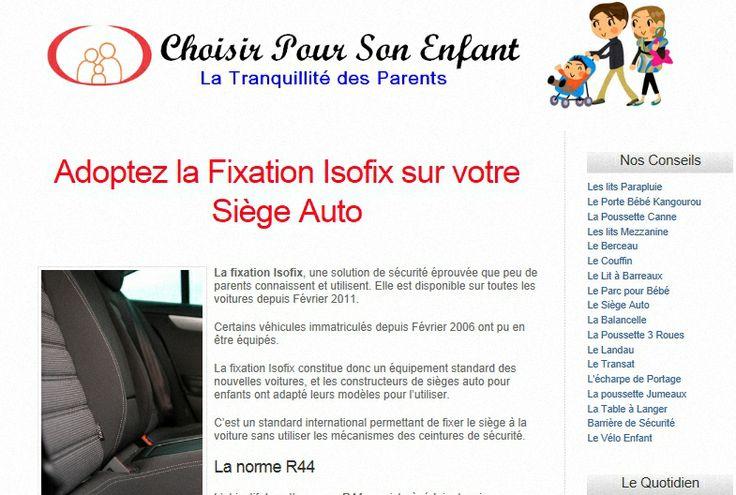 Fixation Isofix, une solution de sécurité éprouvée que peu de parents connaissent et utilisent. Elle est disponible sur toutes les voitures depuis Février 2011. Certains véhicules immatriculés depuis Février 2006 ont pu en être équipés. La fixation Isofix constitue donc un équipement standard des nouvelles voitures, et les constructeurs de sièges auto pour enfants ont adapté leurs modèles pour l'utiliser.  http://www.choisir-un-lit-enfant.com/adoptez-la-fixation-isofix-sur-votre-siege-auto