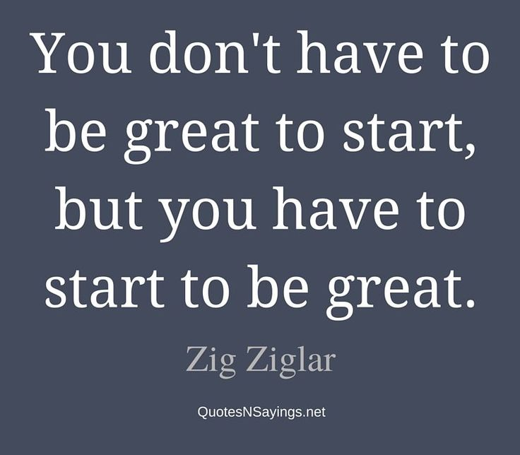 You don't have to be great to start, but you have to start to be great. - Zig Ziglar quote