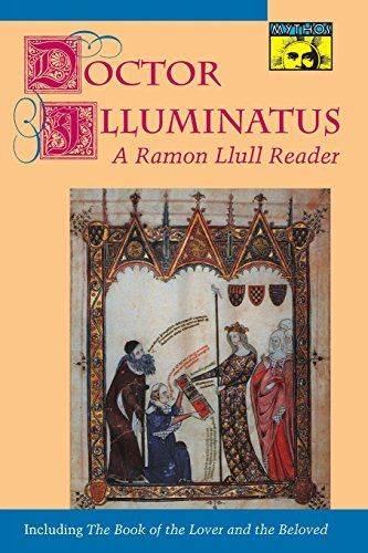 Doctor Illuminatus: A Ramon Llull Reader (Mythos: The Princeton/Bollingen Series in World Mythology) by Ramón Llull http://www.amazon.co.uk/dp/0691000913/ref=cm_sw_r_pi_dp_JumAvb0ES8XGQ