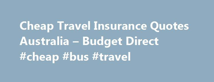 Cheap Travel Insurance Quotes Australia – Budget Direct #cheap #bus #travel http://travels.remmont.com/cheap-travel-insurance-quotes-australia-budget-direct-cheap-bus-travel/  #discount travel insurance # Don't let your dream overseas holiday turn into a nightmare As much as we all dream of having the perfect overseas holiday, things can go wrong. Your travel plans are cancelled. You arrive on time, but... Read moreThe post Cheap Travel Insurance Quotes Australia – Budget Direct #cheap #bus…