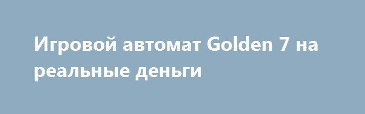 Игровой автомат Golden 7 на реальные деньги http://onlineigrynadengi.com/golden-7.html  Игровой автомат Золотые Семерки на деньги - самый прибыльный представитель слотов 777. Играть в онлайн аппарат Golden 7s на фишки очень интересно. Здесь есть дикарь, бонусный знак, выплаты очень велики.