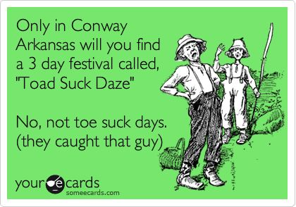 Only in Conway Arkansas will you find a 3 day festival called, 'Toad Suck Daze' No, not toe suck days. (they caught that guy).