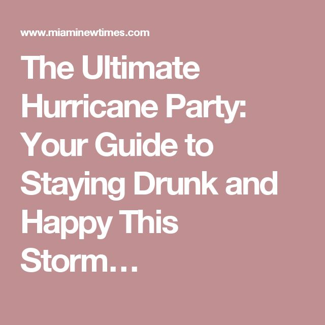 The Ultimate Hurricane Party: Your Guide to Staying Drunk and Happy This Storm…