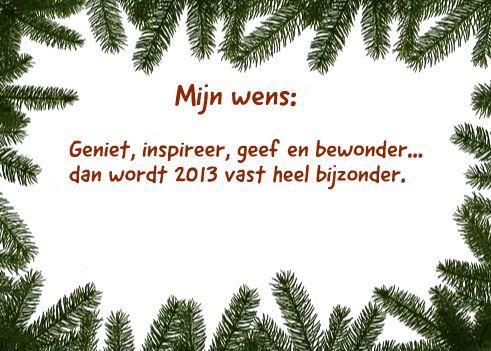 <p>Mijn wens: Geniet, inspireer, geef en bewonder… dan wordt 2013 vast…