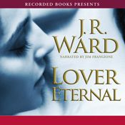 I finished listening to Lover Eternal, The Black Dagger Brotherhood, Book 2 by J.R. Ward, narrated by Jim Frangione on my Audible app.  Try Audible and get it free.
