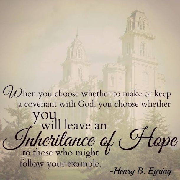 """""""You have the opportunity to show many people the way to greater happiness. When you choose whether to make or keep a covenant with God, you choose whether you will leave an inheritance of hope to those who might follow your example."""" From #PresEyring's http://pinterest.com/pin/24066179228827489 inspiring #LDSconf http://facebook.com/223271487682878 message http://lds.org/general-conference/2014/04/a-priceless-heritage-of-hope #BeALight #GiveHope"""