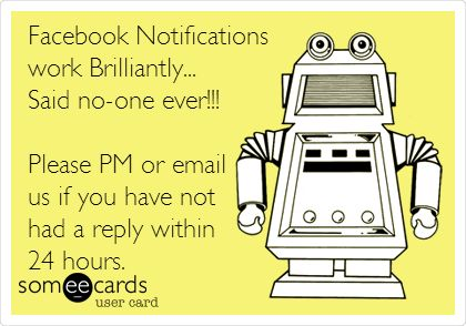 Facebook Notifications work Brilliantly... Said no-one ever!!! Please PM or email us if you have not had a reply within 24 hours.