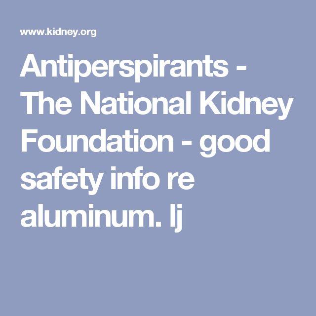 Antiperspirants - The National Kidney Foundation  -  good safety info re aluminum.     lj