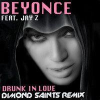 Beyonce Ft. Jay Z - Drunk In Love (Dimond Saints Remix) by Dimond Saints on SoundCloud