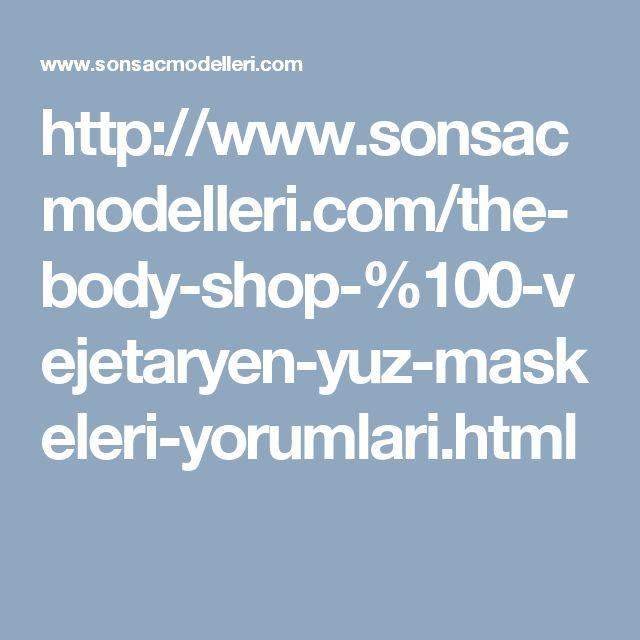 http://www.sonsacmodelleri.com/the-body-shop-%100-vejetaryen-yuz-maskeleri-yorumlari.html