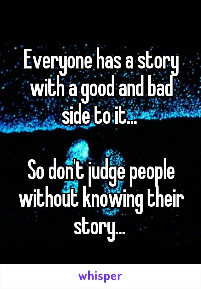 Everyone has a story with a good and bad side to it...   So don't judge people without knowing their story...