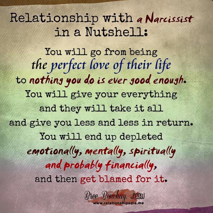 Relationship with a Narcissist in a Nutshell: You will go from being the perfect love of their life to nothing you do is ever good enough. You will give everything and they will take it all and give you less and less in return. You will end up depleted, emotionally, mentally, spiritually, and probably financially, and then get blamed for it.