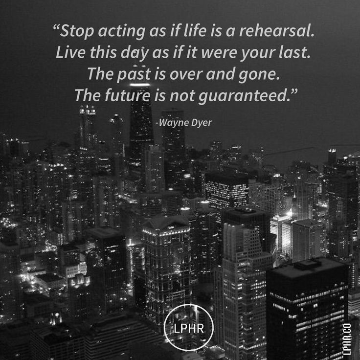 Stop acting as if life is a rehearsal. #Live this day as if it were your last. The past is over + gone. The future is not guaranteed. // @WayneDyer #MakeYourMark