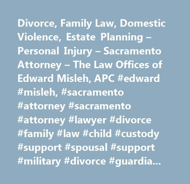 Divorce, Family Law, Domestic Violence, Estate Planning – Personal Injury – Sacramento Attorney – The Law Offices of Edward Misleh, APC #edward #misleh, #sacramento #attorney #sacramento #attorney #lawyer #divorce #family #law #child #custody #support #spousal #support #military #divorce #guardianship #domestic #violence #estate #planning #personal #injury…