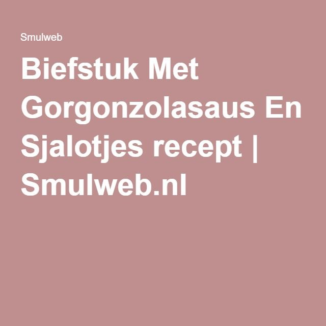 Biefstuk Met Gorgonzolasaus En Sjalotjes recept   Smulweb.nl
