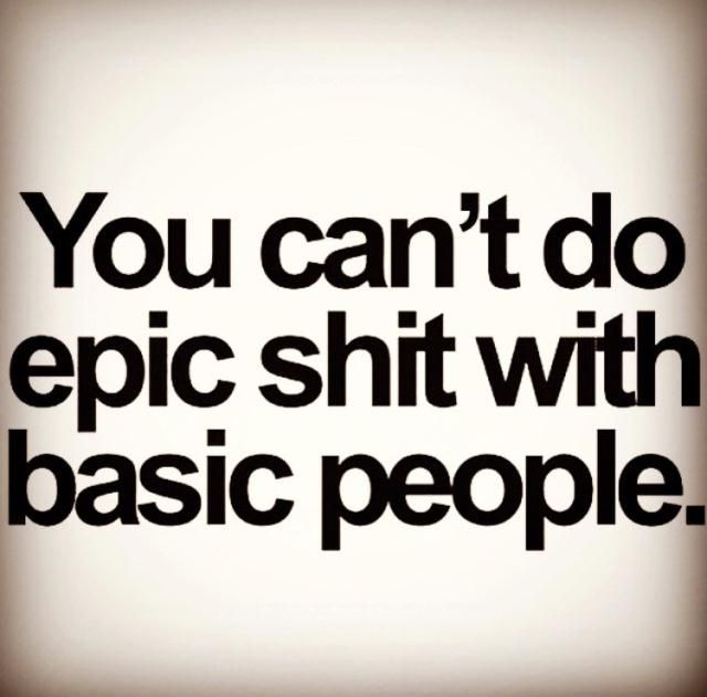 "Love this Quote !!!! ""You can't do Epic Shit with Basic People"" - unknown"