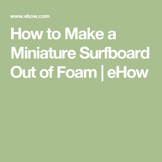How to Make a Miniature Surfboard Out of Foam | eHow