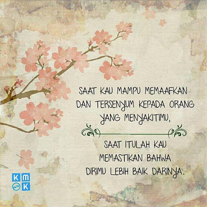 Saat kau mampu memaafkan dan tersenyum kepada orang yang menyakitimu saat itulah kau memastikan bahwa dirimu lebih baik darinya.