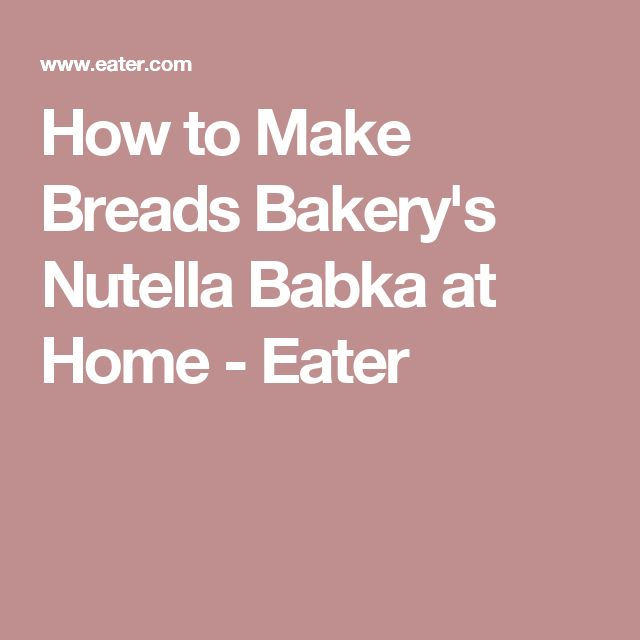 How to Make Breads Bakery's Nutella Babka at Home - Eater