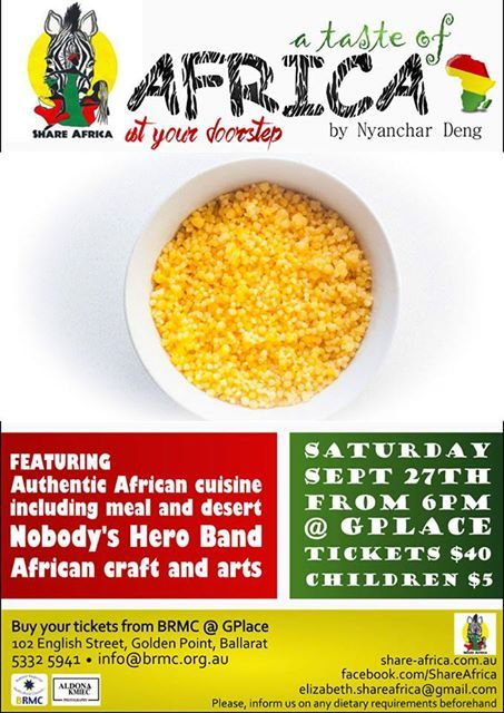 Hi Everyone!  ...A Taste of Africa on September 27th 2014  at 6 pm Location of event is  G PLACE - 102  English Street, Golden Point Here's your chance to try a beautiful African Food! Tickets available from: *BRMC at  G PLACE - 102  English Street, Golden Point ph  5332-5941  * Big Space Big Ideas at  119a Sturt Street Ballarat.Mobile: 0433 162 791 Email info@aldonakmiec.com