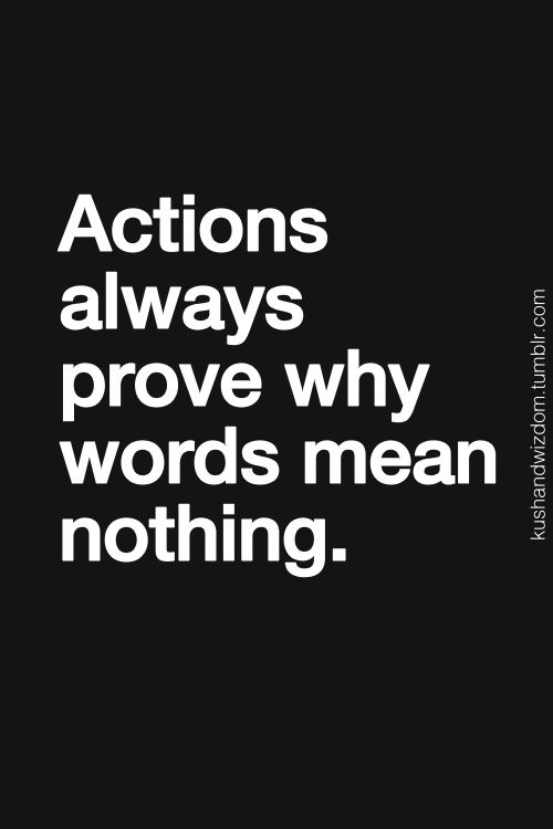 The realness of actions where as words are just a thought of what you should really do