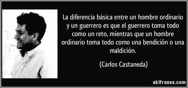 La diferencia básica entre un hombre ordinario y un guerrero es que el guerrero toma todo como un reto, mientras que un hombre ordinario toma todo como una bendición o una maldición. (Carlos Castaneda)