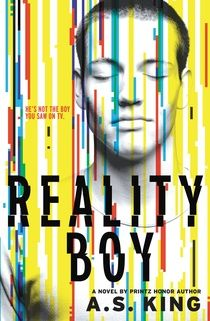 Reality Boy by AS King. Gerald Faust started feeling angry even before his mother invited a reality TV crew into his five-year-old life. Twelve years later, he's still haunted by his rage-filled youth--which the entire world got to watch from every imaginable angle--and his anger issues have resulted in violent outbursts, zero friends, and clueless adults dumping him in the special education room at school. No one cares that Gerald has tried to learn to control himself; they're all just…
