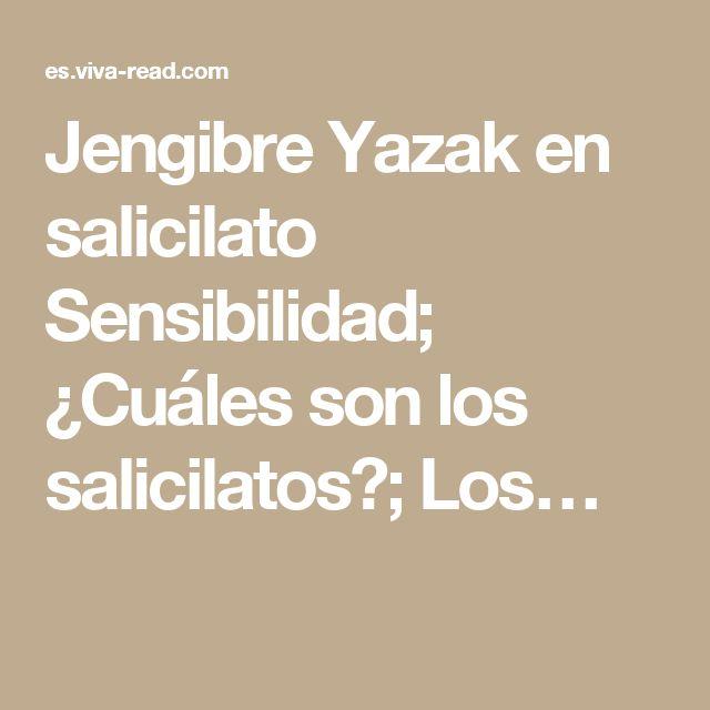 Jengibre Yazak en salicilato Sensibilidad; ¿Cuáles son los salicilatos?; Los…