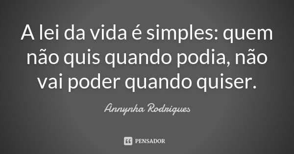 A lei da vida é simples: quem não quis quando podia, não vai poder quando quiser.... Frase de Annynha Rodrigues.