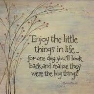 """enjoy the little things in life..for one day you'll look back and realize they were the big things."""