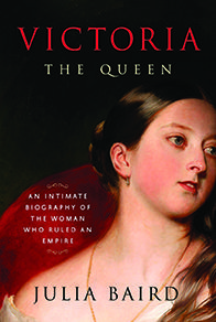 Victoria: The Queen: An Intimate Biography of the Woman Who Ruled an Empire by Julia Baird Published: 11/22/2016 by Random House ISBN: 9781400069880