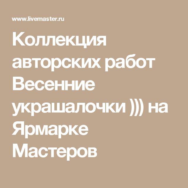 Коллекция авторских работ Весенние украшалочки ))) на Ярмарке Мастеров